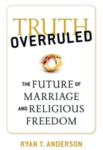 Ryan T. Anderson's Truth Overruled The Future of Marriage and Religious Freedom